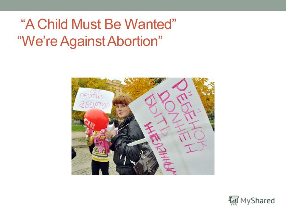 A Child Must Be Wanted Were Against Abortion