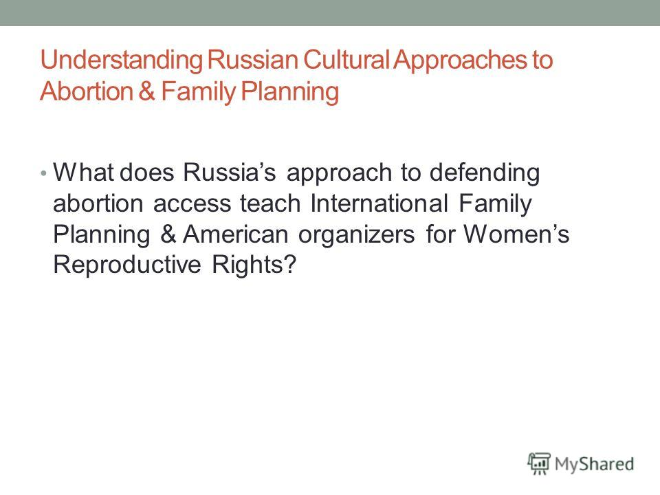 Understanding Russian Cultural Approaches to Abortion & Family Planning What does Russias approach to defending abortion access teach International Family Planning & American organizers for Womens Reproductive Rights?