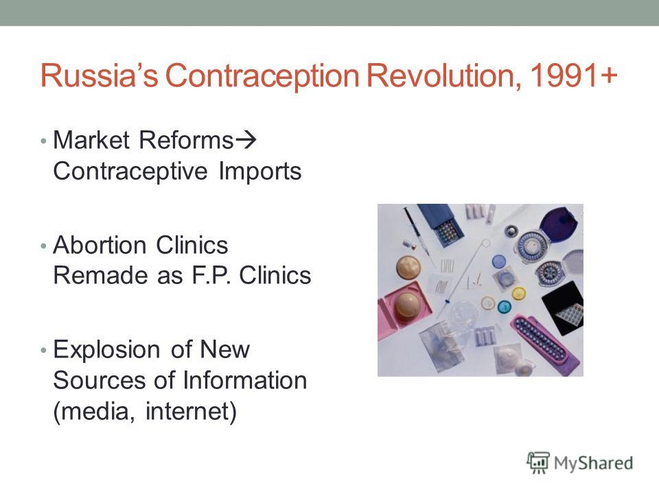 Russias Contraception Revolution, 1991+ Market Reforms Contraceptive Imports Abortion Clinics Remade as F.P. Clinics Explosion of New Sources of Information (media, internet)