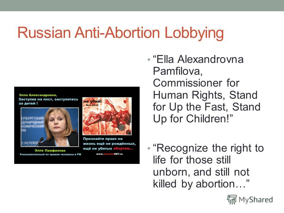Russian Anti-Abortion Lobbying Ella Alexandrovna Pamfilova, Commissioner for Human Rights, Stand for Up the Fast, Stand Up for Children! Recognize the right to life for those still unborn, and still not killed by abortion…