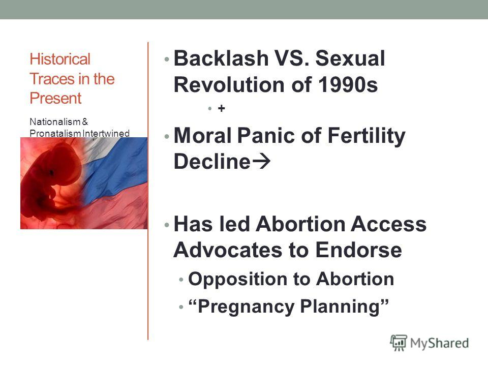 Historical Traces in the Present Backlash VS. Sexual Revolution of 1990s + Moral Panic of Fertility Decline Has led Abortion Access Advocates to Endorse Opposition to Abortion Pregnancy Planning Nationalism & Pronatalism Intertwined