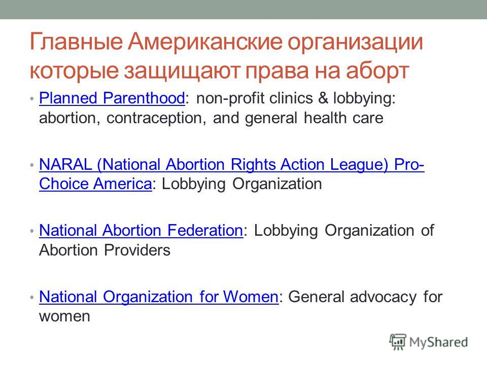 Главные Американские организации которые защищают права на аборт Planned Parenthood: non-profit clinics & lobbying: abortion, contraception, and general health care Planned Parenthood NARAL (National Abortion Rights Action League) Pro- Choice America