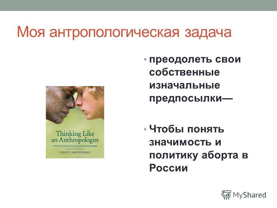 Моя антропологическая задача преодолеть свои собственные изначальные предпосылки Чтобы понять значимость и политику аборта в России