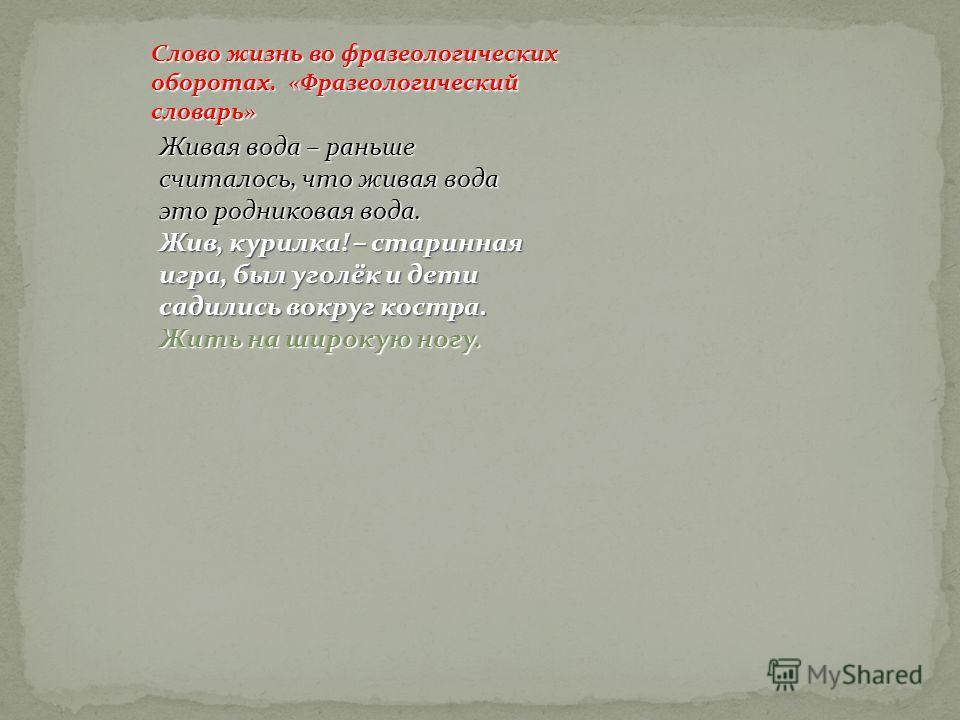 Слово жизнь во фразеологических оборотах. «Фразеологический словарь» Живая вода – раньше считалось, что живая вода это родниковая вода. Жив, курилка! – старинная игра, был уголёк и дети садились вокруг костра. Жить на широкую ногу.