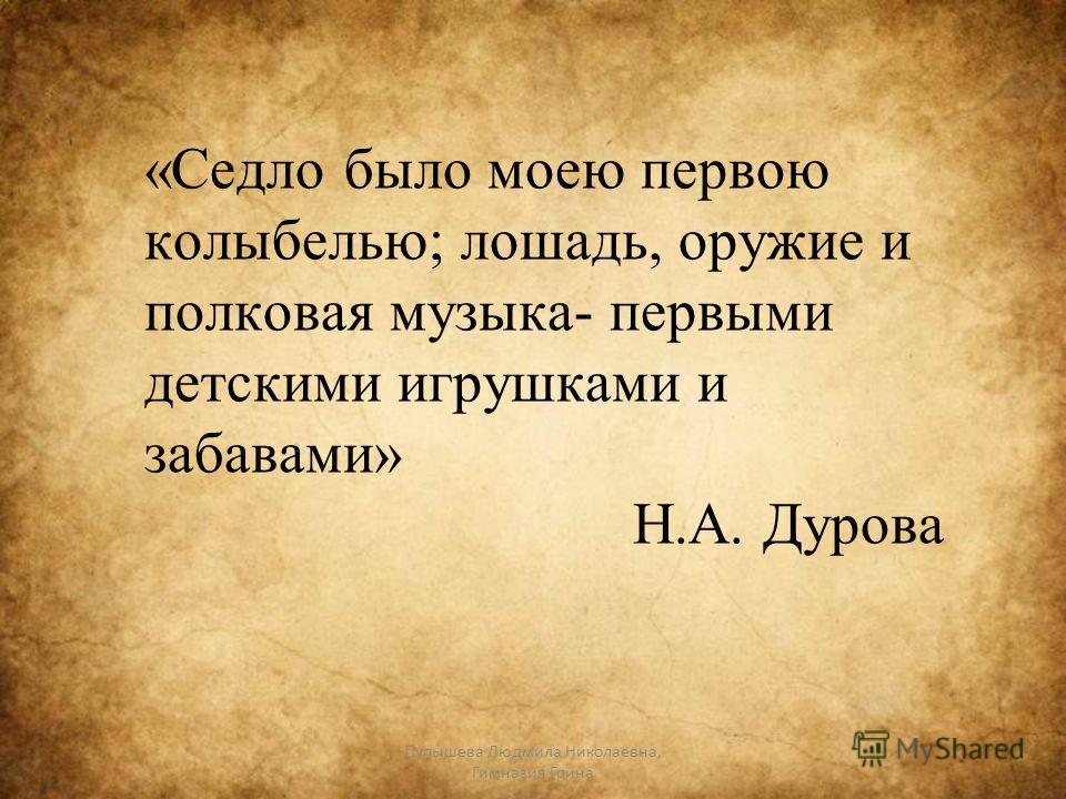 «Седло было моею первою колыбелью; лошадь, оружие и полковая музыка- первыми детскими игрушками и забавами» Н.А. Дурова