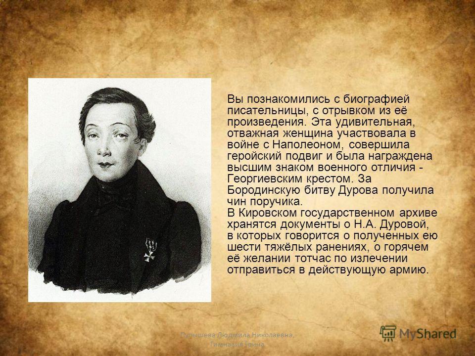 Пупышева Людмила Николаевна, Гимназия Грина Вы познакомились с биографией писательницы, с отрывком из её произведения. Эта удивительная, отважная женщина участвовала в войне с Наполеоном, совершила геройский подвиг и была награждена высшим знаком вое