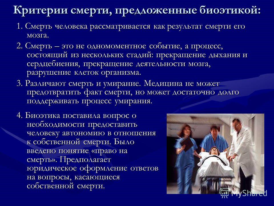 Критерии смерти, предложенные биоэтикой: 1. Смерть человека рассматривается как результат смерти его мозга. 2. Смерть – это не одномоментное событие, а процесс, состоящий из нескольких стадий: прекращение дыхания и сердцебиения, прекращение деятельно