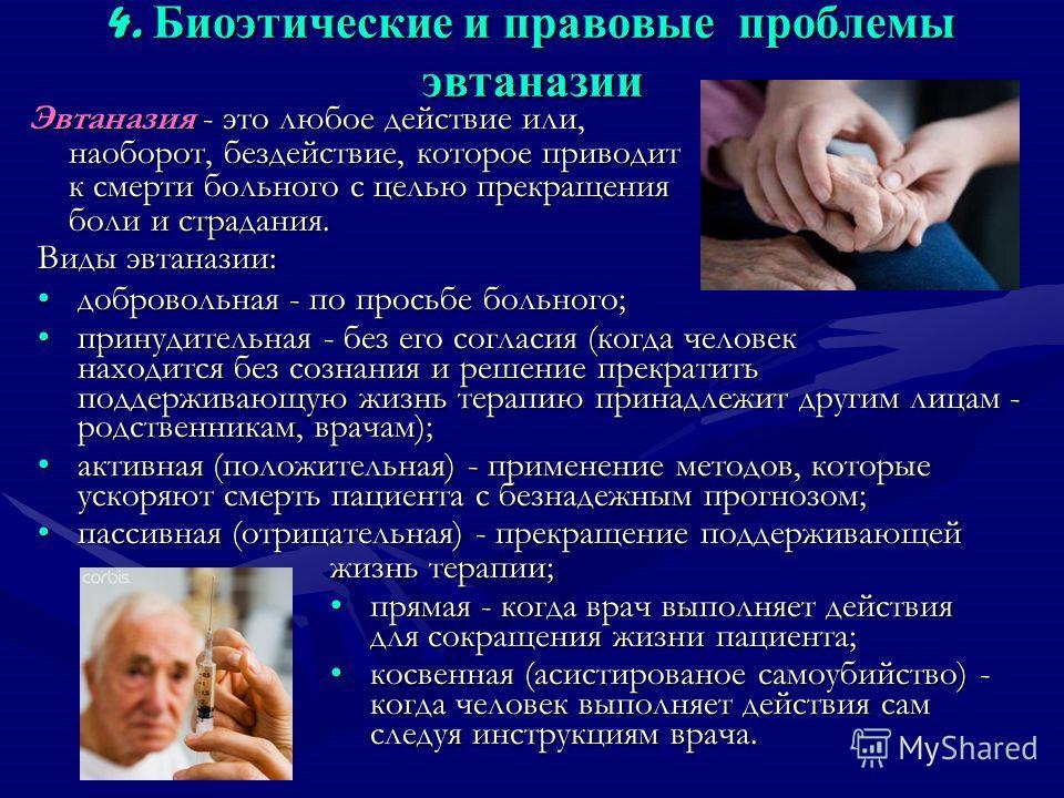 4. Биоэтические и правовые проблемы эвтаназии Эвтаназия - это любое действие или, наоборот, бездействие, которое приводит к смерти больного с целью прекращения боли и страдания. Виды эвтаназии: добровольная - по просьбе больного;добровольная - по про