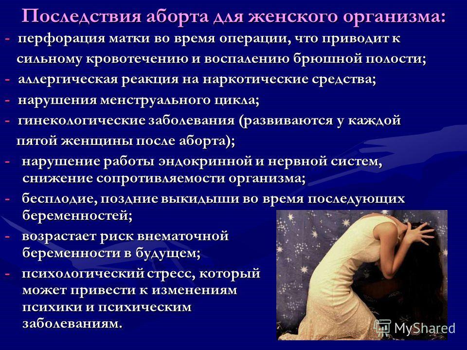Последствия аборта для женского организма: - перфорация матки во время операции, что приводит к сильному кровотечению и воспалению брюшной полости; сильному кровотечению и воспалению брюшной полости; - аллергическая реакция на наркотические средства;