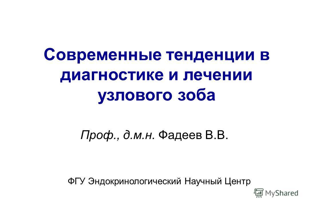 Проф., д.м.н. Фадеев В.В. Современные тенденции в диагностике и лечении узлового зоба ФГУ Эндокринологический Научный Центр