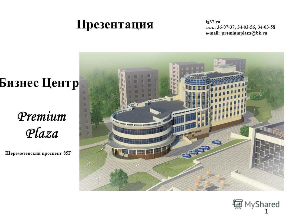 1 Презентация Premium Plaza ig37.ru тел.: 36-07-37, 34-03-56, 34-03-58 e-mail: premiumplaza@bk.ru Шереметевский проспект 85Г Бизнес Центр