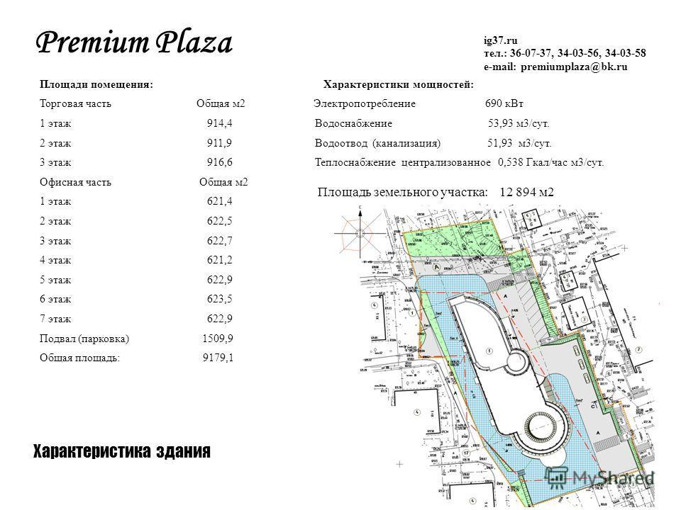 Площади помещения: Характеристики мощностей: Торговая часть Общая м2 Электропотребление 690 кВт 1 этаж 914,4 Водоснабжение 53,93 м3/сут. 2 этаж 911,9 Водоотвод (канализация) 51,93 м3/сут. 3 этаж 916,6 Теплоснабжение централизованное 0,538 Гкал/час м3