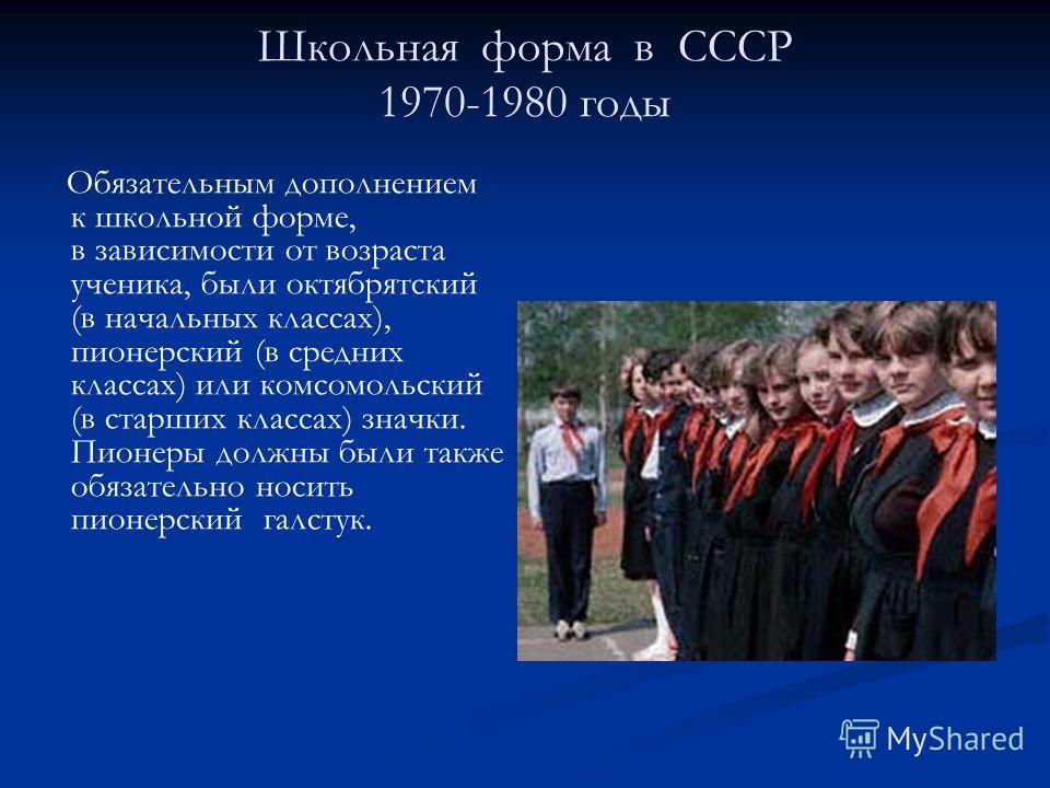 Школьная форма в СССР 1970-1980 годы Обязательным дополнением к школьной форме, в зависимости от возраста ученика, были октябрятский (в начальных классах), пионерский (в средних классах) или комсомольский (в старших классах) значки. Пионеры должны бы