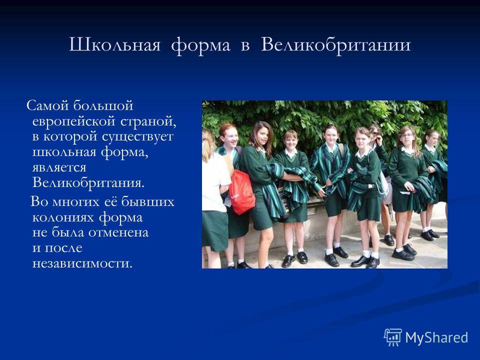 Школьная форма в Великобритании Самой большой европейской страной, в которой существует школьная форма, является Великобритания. Во многих её бывших колониях форма не была отменена и после независимости.