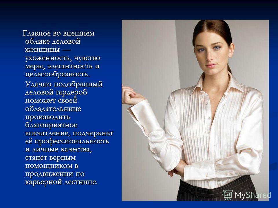 Главное во внешнем облике деловой женщины ухоженность, чувство меры, элегантность и целесообразность. Главное во внешнем облике деловой женщины ухоженность, чувство меры, элегантность и целесообразность. Удачно подобранный деловой гардероб поможет св