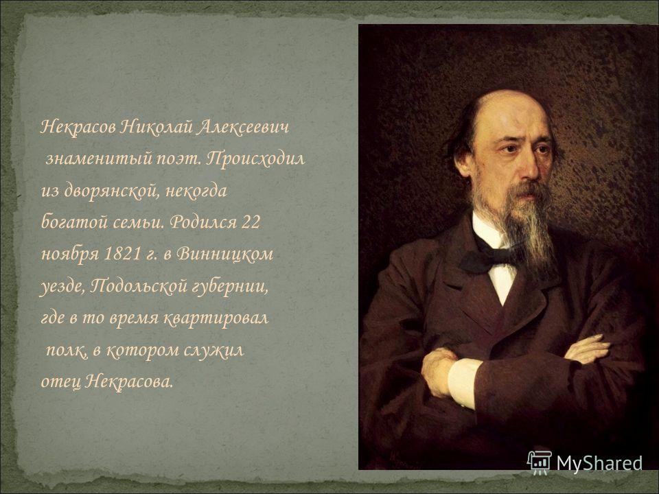 Некрасов Николай Алексеевич знаменитый поэт. Происходил из дворянской, некогда богатой семьи. Родился 22 ноября 1821 г. в Винницком уезде, Подольской губернии, где в то время квартировал полк, в котором служил отец Некрасова.