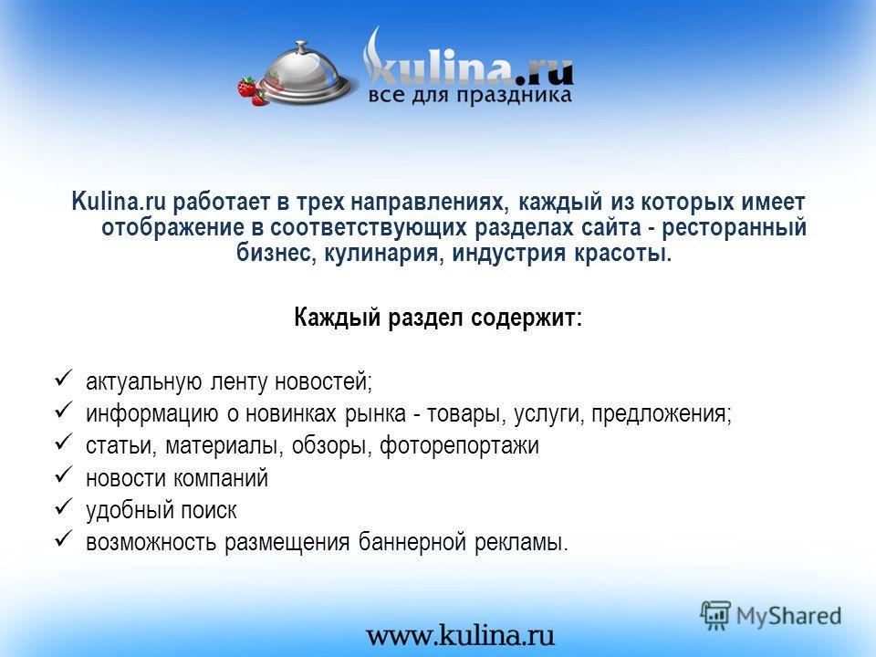 Kulina.ru работает в трех направлениях, каждый из которых имеет отображение в соответствующих разделах сайта - ресторанный бизнес, кулинария, индустрия красоты. Каждый раздел содержит: актуальную ленту новостей; информацию о новинках рынка - товары,
