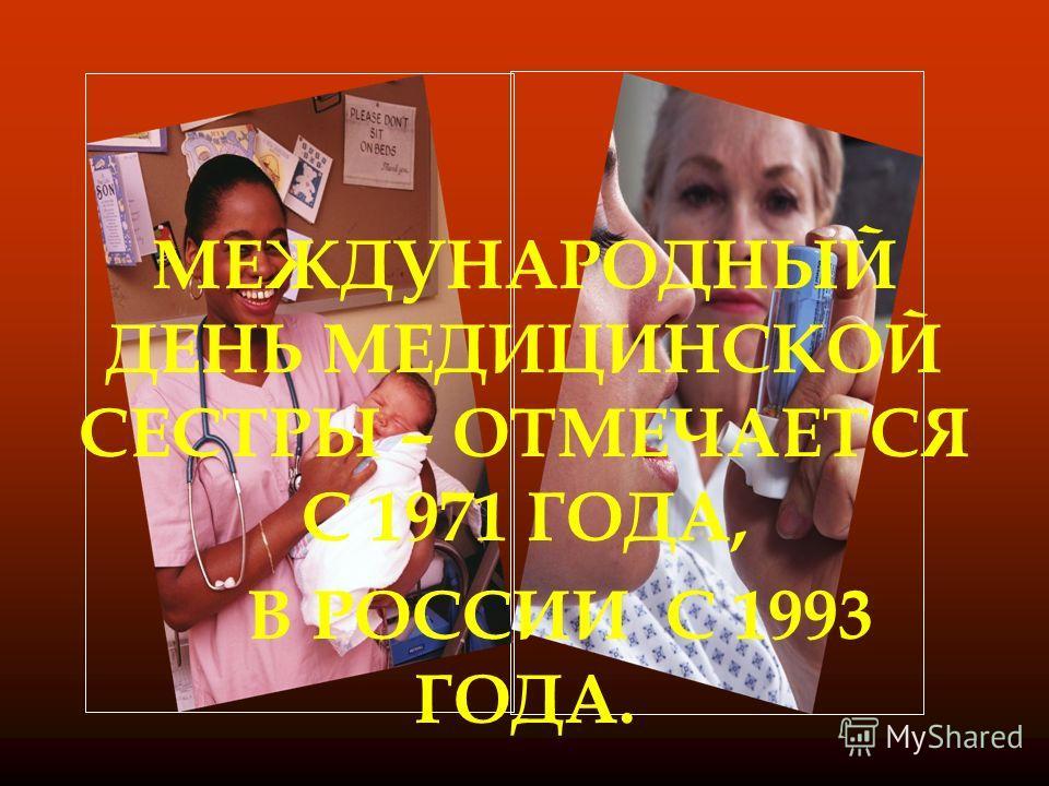 МЕЖДУНАРОДНЫЙ ДЕНЬ МЕДИЦИНСКОЙ СЕСТРЫ – ОТМЕЧАЕТСЯ С 1971 ГОДА, В РОССИИ С 1993 ГОДА.