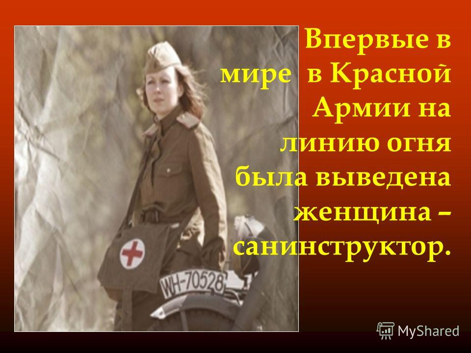 Впервые в мире в Красной Армии на линию огня была выведена женщина – санинструктор.
