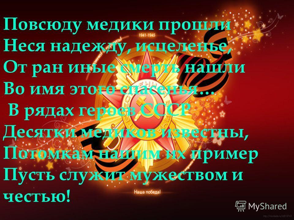 Повсюду медики прошли Неся надежду, исцеленье, От ран иные смерть нашли Во имя этого спасенья… В рядах героев СССР Десятки медиков известны, Потомкам нашим их пример Пусть служит мужеством и честью!
