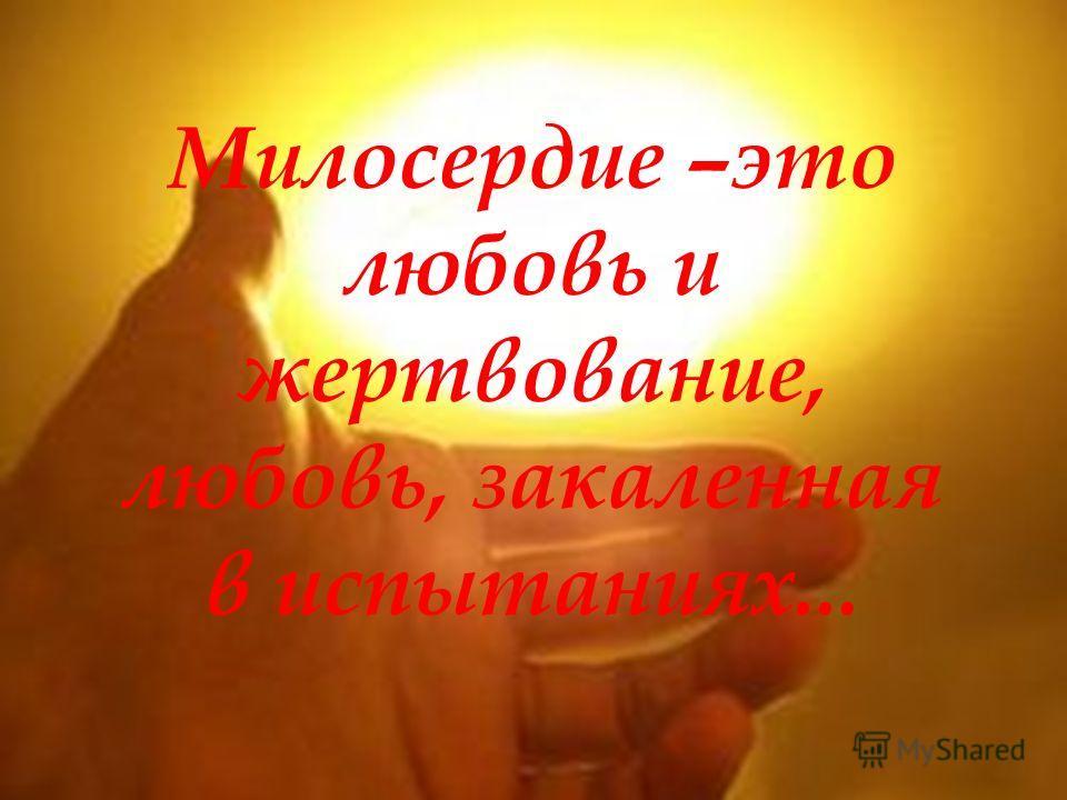 Милосердие –это любовь и жертвование, любовь, закаленная в испытаниях...