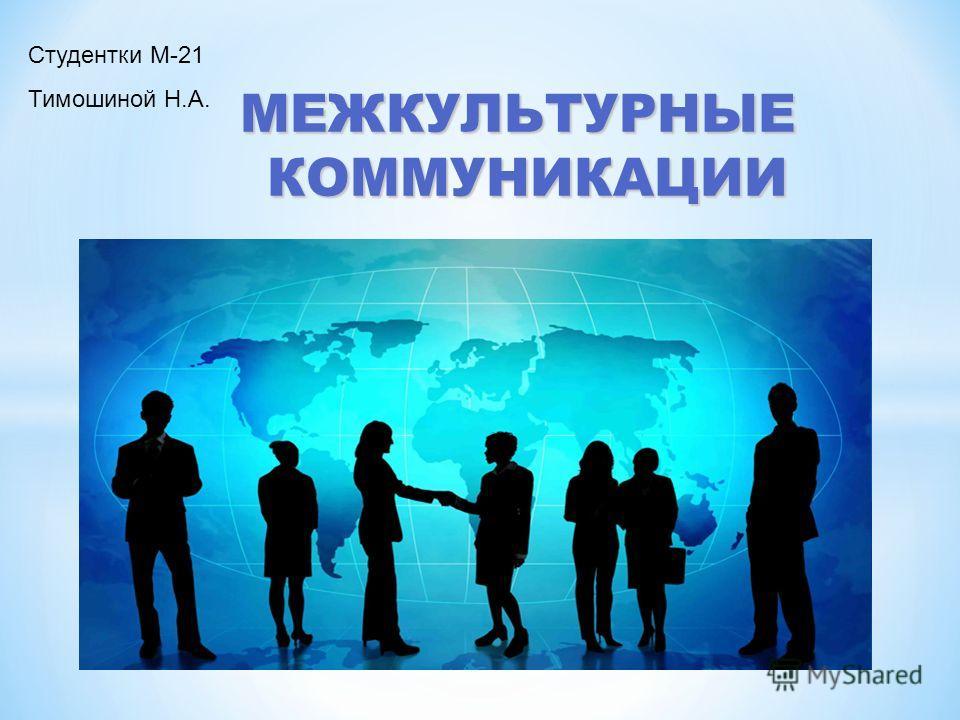 МЕЖКУЛЬТУРНЫЕ КОММУНИКАЦИИ Студентки М-21 Тимошиной Н.А.