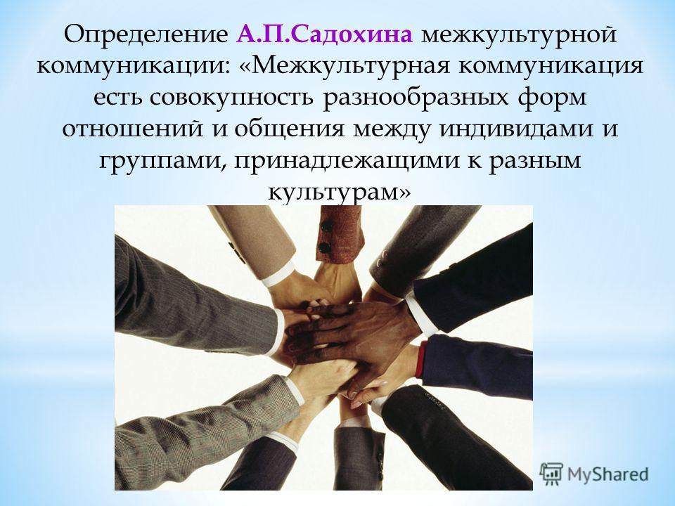 Определение А.П.Садохина межкультурной коммуникации: «Межкультурная коммуникация есть совокупность разнообразных форм отношений и общения между индивидами и группами, принадлежащими к разным культурам»