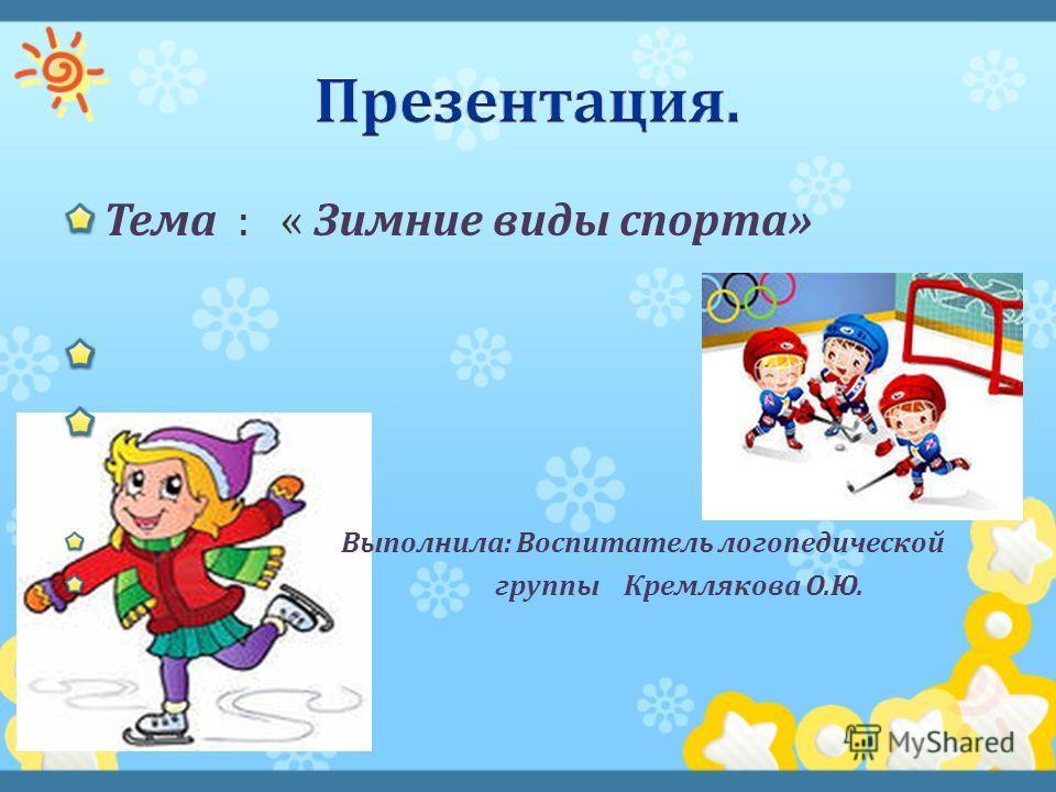 Тема : « Зимние виды спорта » Выполнила : Воспитатель логопедической группы Кремлякова О. Ю.
