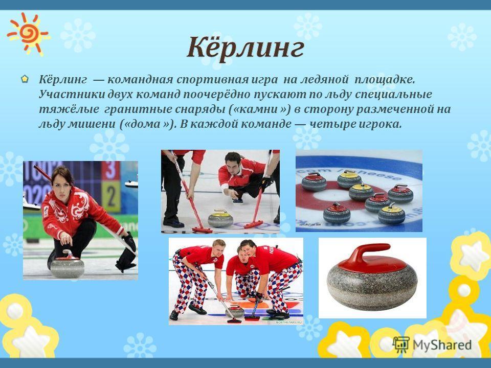 Кёрлинг командная спортивная игра на ледяной площадке. Участники двух команд поочерёдно пускают по льду специальные тяжёлые гранитные снаряды (« камни ») в сторону размеченной на льду мишени (« дома »). В каждой команде четыре игрока.