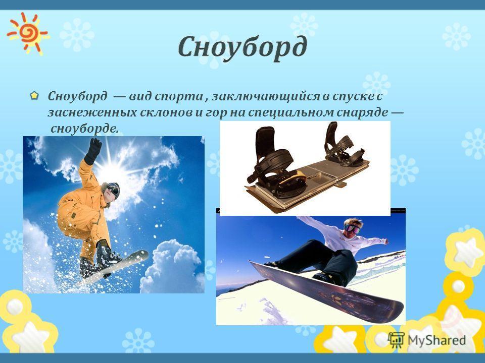 Сноуборд вид спорта, заключающийся в спуске с заснеженных склонов и гор на специальном снаряде сноуборде.