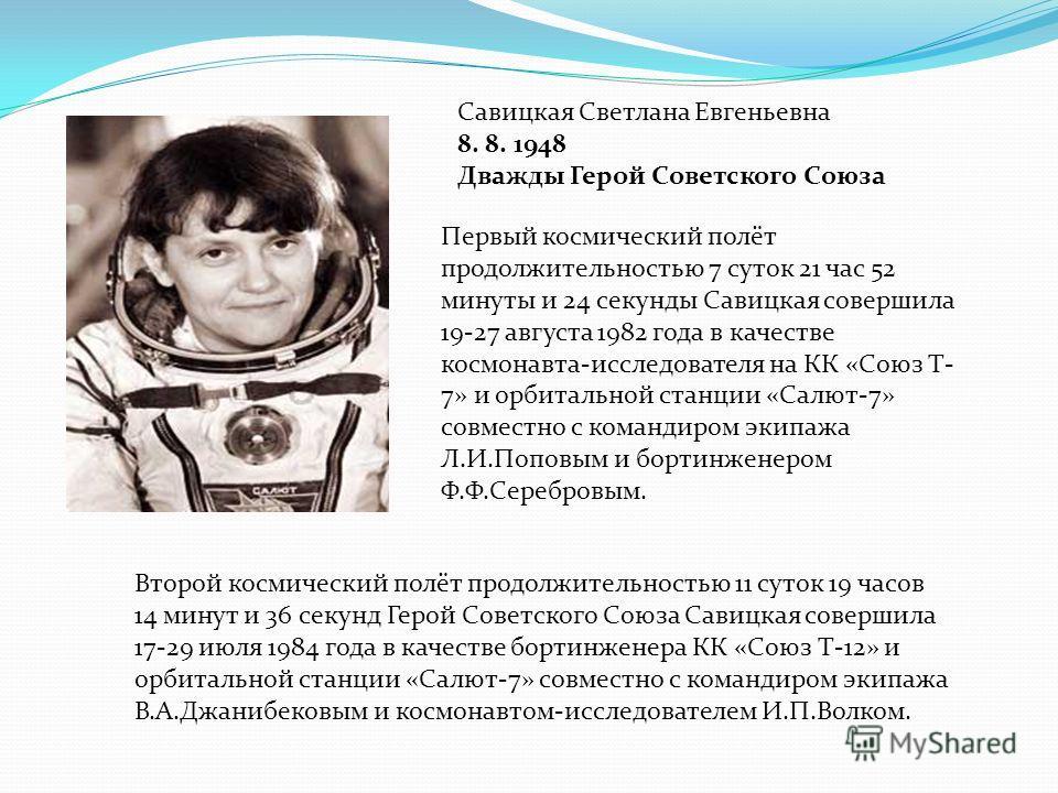 Савицкая Светлана Евгеньевна 8. 8. 1948 Дважды Герой Советского Союза Первый космический полёт продолжительностью 7 суток 21 час 52 минуты и 24 секунды Савицкая совершила 19-27 августа 1982 года в качестве космонавта-исследователя на КК «Союз Т- 7» и