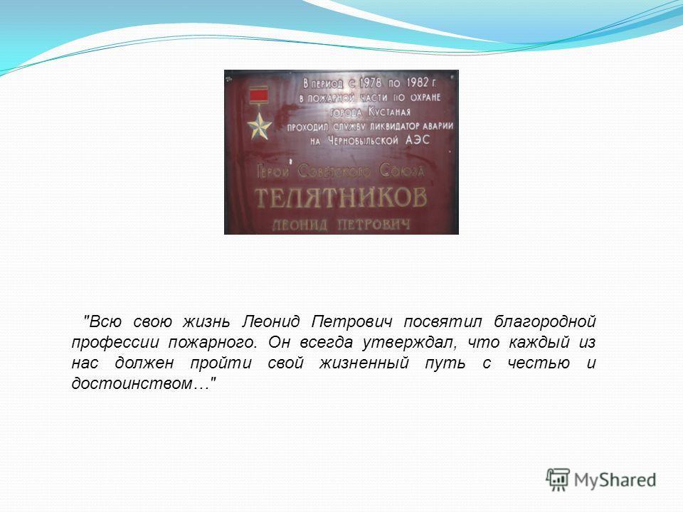 Всю свою жизнь Леонид Петрович посвятил благородной профессии пожарного. Он всегда утверждал, что каждый из нас должен пройти свой жизненный путь с честью и достоинством…