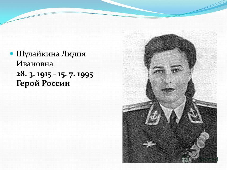 Шулайкина Лидия Ивановна 28. 3. 1915 - 15. 7. 1995 Герой России
