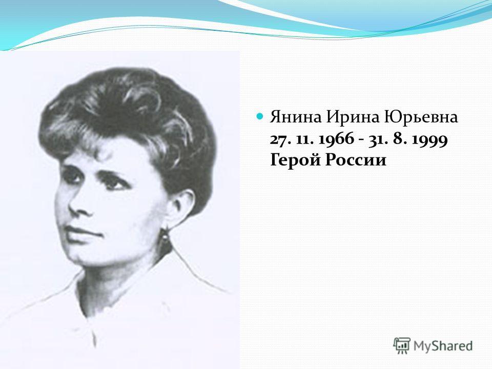 Янина Ирина Юрьевна 27. 11. 1966 - 31. 8. 1999 Герой России