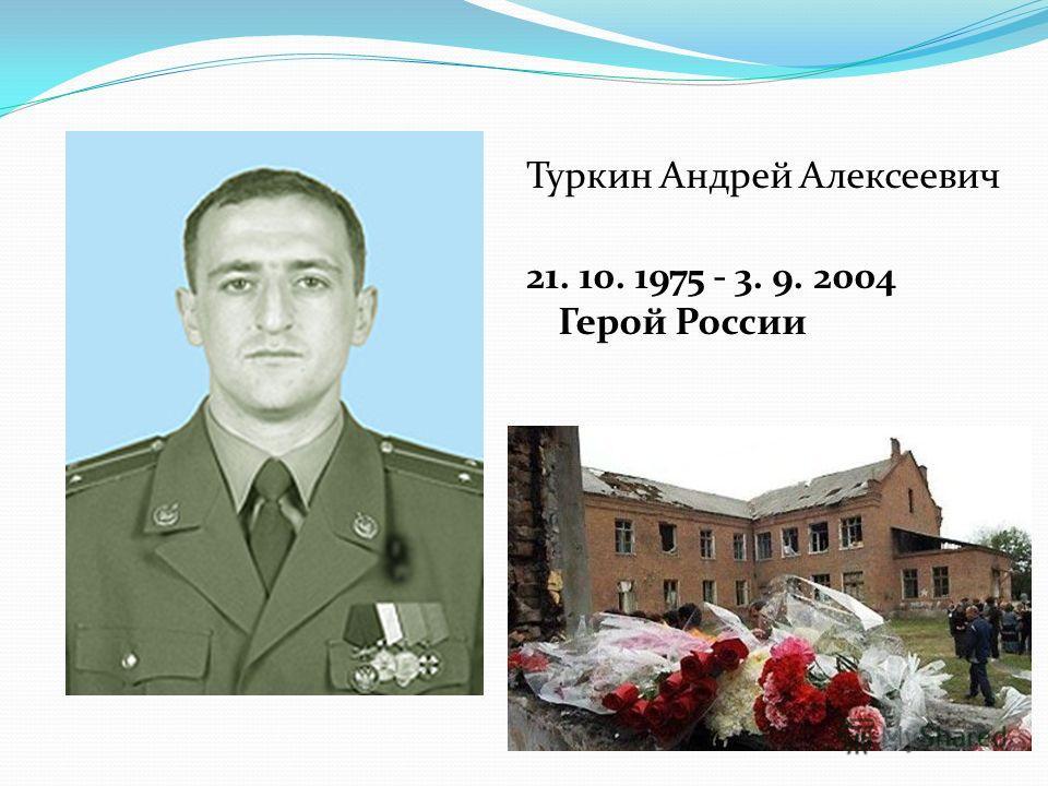Туркин Андрей Алексеевич 21. 10. 1975 - 3. 9. 2004 Герой России