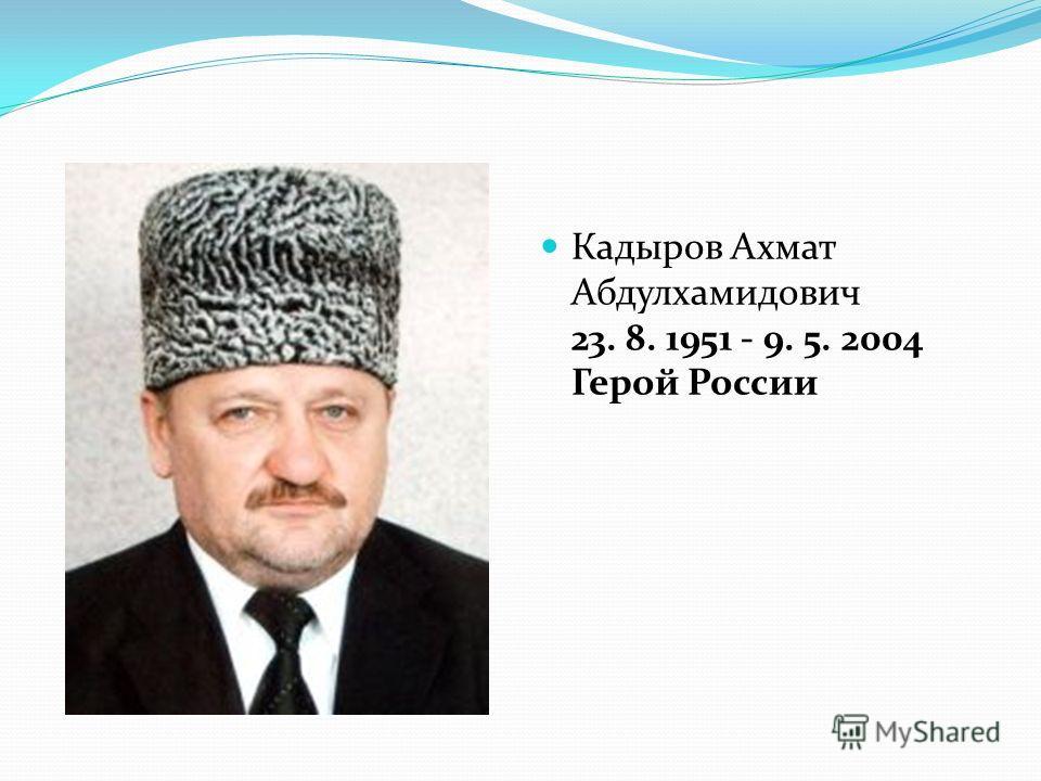 Кадыров Ахмат Абдулхамидович 23. 8. 1951 - 9. 5. 2004 Герой России