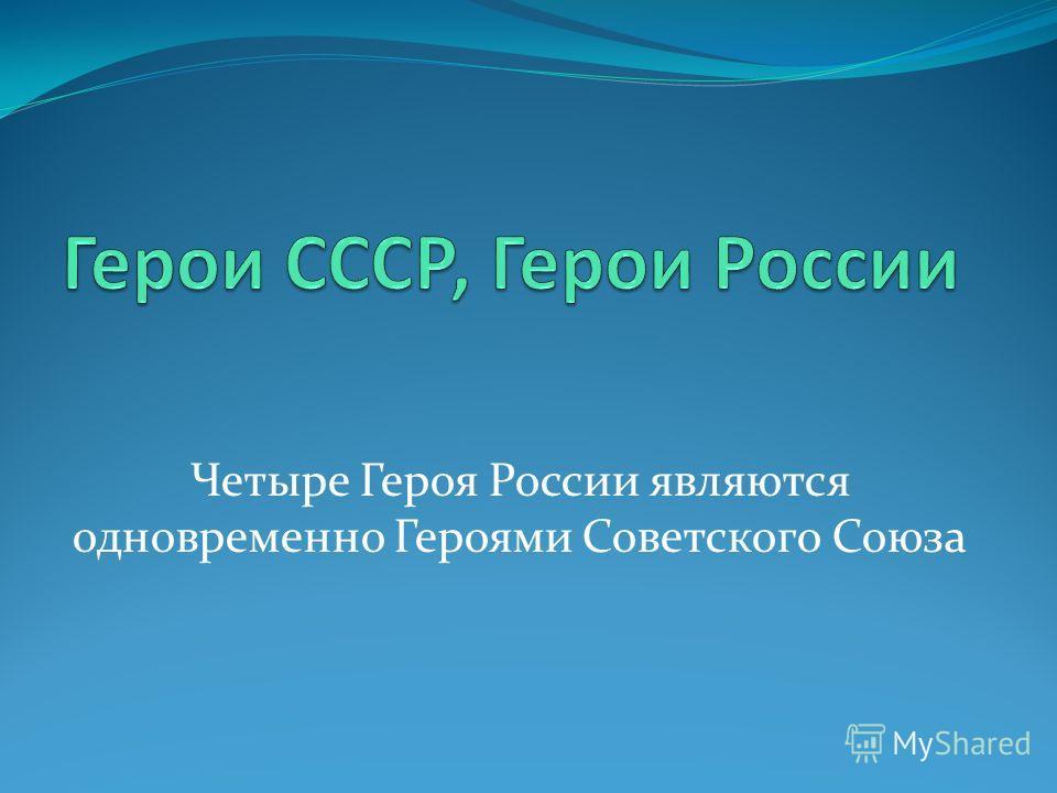 Четыре Героя России являются одновременно Героями Советского Союза