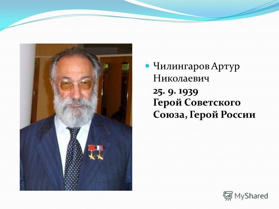 Чилингаров Артур Николаевич 25. 9. 1939 Герой Советского Союза, Герой России
