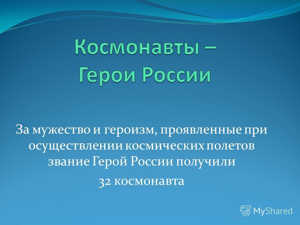 За мужество и героизм, проявленные при осуществлении космических полетов звание Герой России получили 32 космонавта