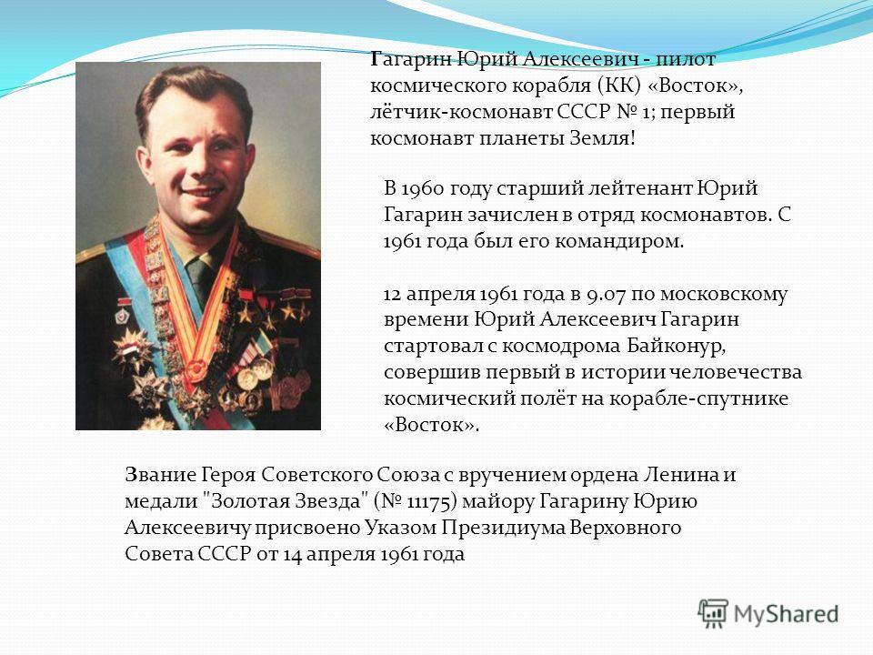 Гагарин Юрий Алексеевич - пилот космического корабля (КК) «Восток», лётчик-космонавт СССР 1; первый космонавт планеты Земля! В 1960 году старший лейтенант Юрий Гагарин зачислен в отряд космонавтов. С 1961 года был его командиром. 12 апреля 1961 года