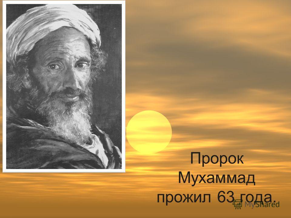 Пророк Мухаммад прожил 63 года.