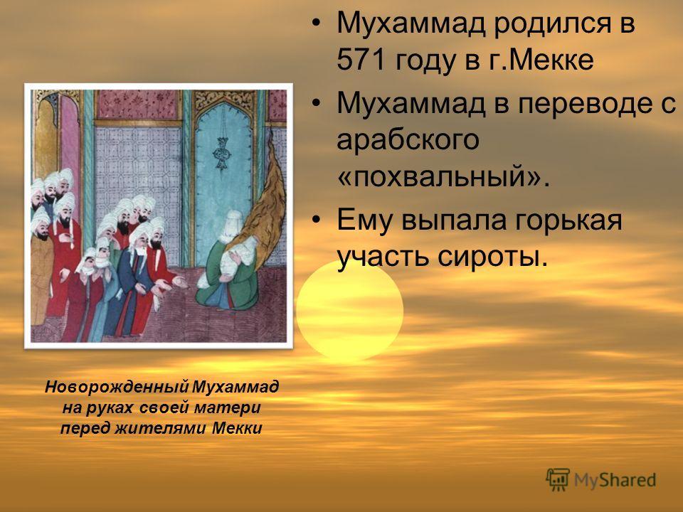 Новорожденный Мухаммад на руках своей матери перед жителями Мекки Мухаммад родился в 571 году в г.Мекке Мухаммад в переводе с арабского «похвальный». Ему выпала горькая участь сироты.