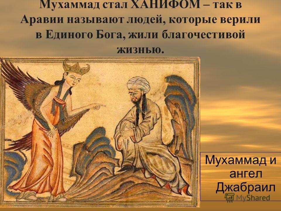 Мухаммад стал ХАНИФОМ – так в Аравии называют людей, которые верили в Единого Бога, жили благочестивой жизнью. Мухаммад и ангел Джабраил