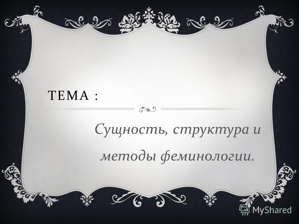 ТЕМА : Сущность, структура и методы феминологии.