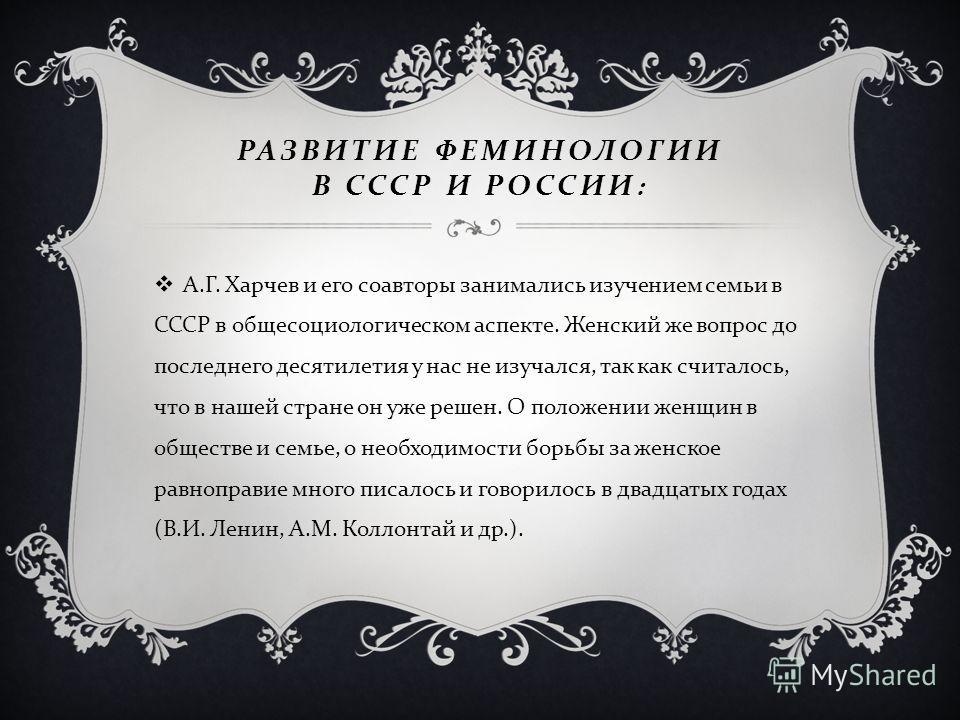РАЗВИТИЕ ФЕМИНОЛОГИИ В СССР И РОССИИ : А. Г. Харчев и его соавторы занимались изучением семьи в СССР в общесоциологическом аспекте. Женский же вопрос до последнего десятилетия у нас не изучался, так как считалось, что в нашей стране он уже решен. О п