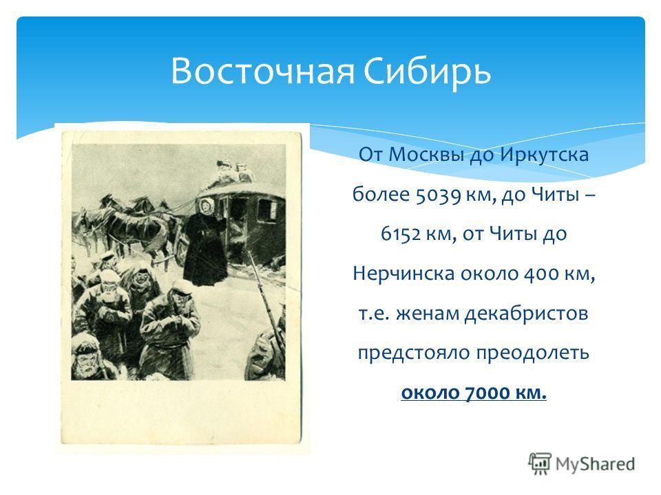 Восточная Сибирь От Москвы до Иркутска более 5039 км, до Читы – 6152 км, от Читы до Нерчинска около 400 км, т.е. женам декабристов предстояло преодолеть около 7000 км.
