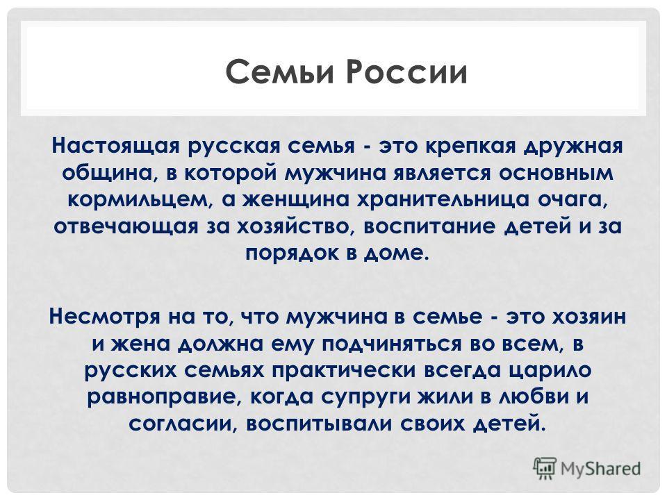 Настоящая русская семья - это крепкая дружная община, в которой мужчина является основным кормильцем, а женщина хранительница очага, отвечающая за хозяйство, воспитание детей и за порядок в доме. Несмотря на то, что мужчина в семье - это хозяин и жен