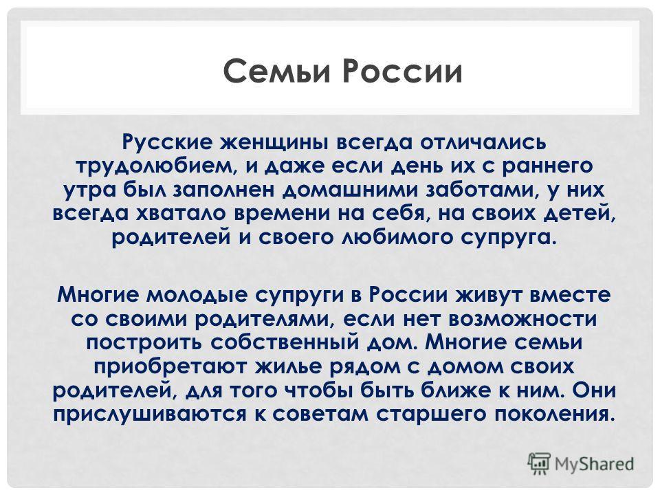 Русские женщины всегда отличались трудолюбием, и даже если день их с раннего утра был заполнен домашними заботами, у них всегда хватало времени на себя, на своих детей, родителей и своего любимого супруга. Многие молодые супруги в России живут вместе