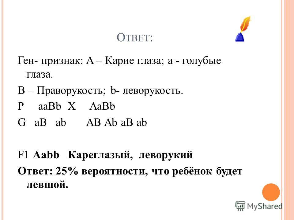 О ТВЕТ : Ген- признак: A – Карие глаза; а - голубые глаза. B – Праворукость; b- леворукость. Р aaBb X AaBb G aB ab AB Ab aB ab F1 Aabb Кареглазый, леворукий Ответ: 25% вероятности, что ребёнок будет левшой.