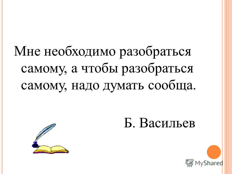 Мне необходимо разобраться самому, а чтобы разобраться самому, надо думать сообща. Б. Васильев